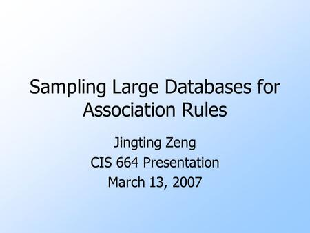 Sampling Large Databases for Association Rules Jingting Zeng CIS 664 Presentation March 13, 2007.