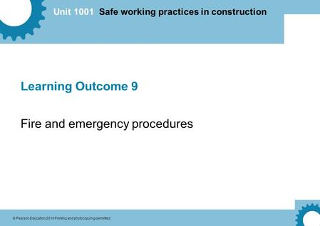 Unit 1001 Safe working practices in construction © Pearson Education 2010 Printing and photocopying permitted Learning Outcome 9 Fire and emergency procedures.