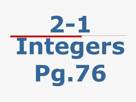 2-1 Integers Pg.76. Essential Question  When would you need to use negative integers in the real world?