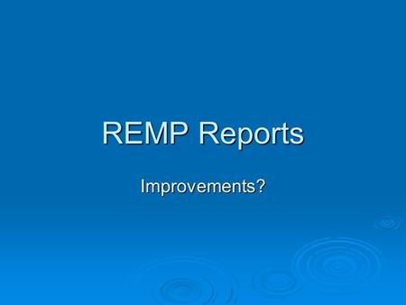 REMP Reports Improvements?. Why? Why now?  NRC/Public Interest (plant life extension, new plants, Fukushima)  Differences at various sites (Millstone,