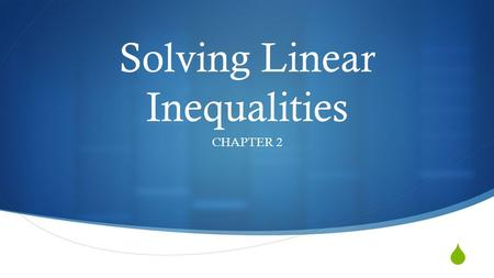  Solving Linear Inequalities CHAPTER 2 2.1 Writing and Graphing Inequalities  What you will learn:  Write linear inequalities  Sketch the graphs.