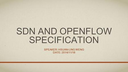 SDN AND OPENFLOW SPECIFICATION SPEAKER: HSUAN-LING WENG DATE: 2014/11/18.
