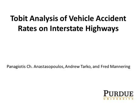 1 Tobit Analysis of Vehicle Accident Rates on Interstate Highways Panagiotis Ch. Anastasopoulos, Andrew Tarko, and Fred Mannering.