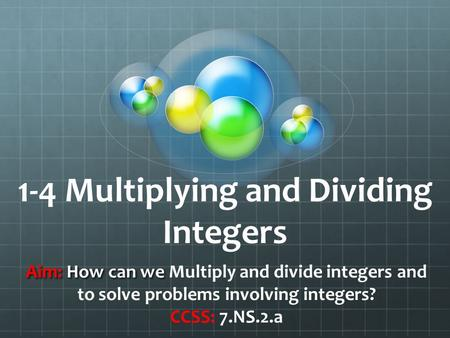 1-4 Multiplying and Dividing Integers Aim: How can we Aim: How can we Multiply and divide integers and to solve problems involving integers? CCSS: 7.NS.2.a.