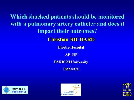Christian RICHARD Bicêtre Hospital AP- HP PARIS XI University FRANCE Which shocked patients should be monitored with a pulmonary artery catheter and does.