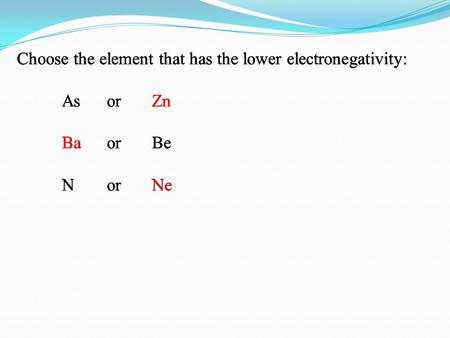 Choose the element that has the lower electronegativity: As or Zn Ba or Be N or Ne Choose the element that has the lower electronegativity: As or Zn Ba.