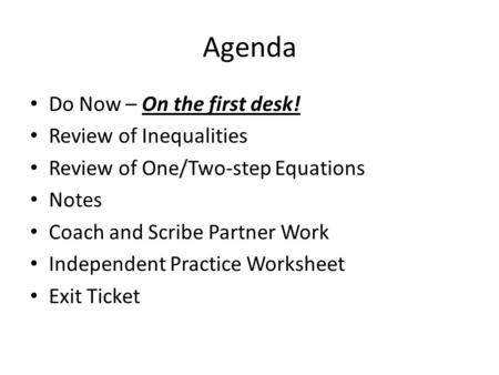 Agenda Do Now – On the first desk! Review of Inequalities Review of One/Two-step Equations Notes Coach and Scribe Partner Work Independent Practice Worksheet.