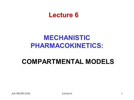 Adv PK/PD 2006Lecture 61 MECHANISTIC PHARMACOKINETICS: COMPARTMENTAL MODELS Lecture 6.