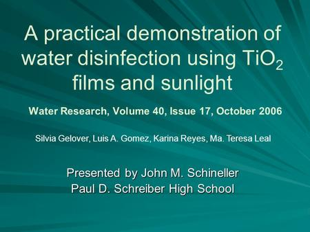 A practical demonstration of water disinfection using TiO 2 films and sunlight Water Research, Volume 40, Issue 17, October 2006 Presented by John M. Schineller.