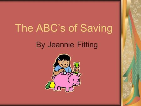 The ABC's of Saving By Jeannie Fitting. Framework M 12.2.4 Recognize and identify attributes of a penny.