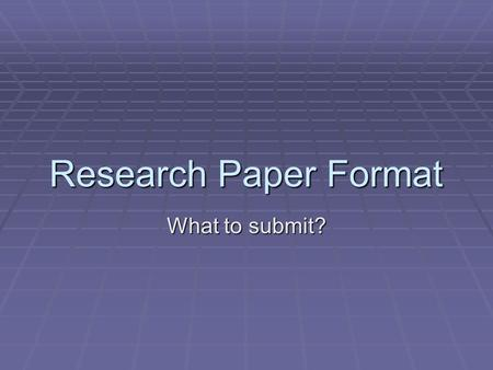 Research Paper Format What to submit?. Components  WEEK 10: In a folder, please submit the following:  Rough drafts of paper  Complete paper with: