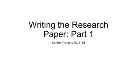 Writing the Research Paper: Part 1 Senior Projects 2013-14.