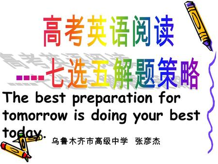 The best preparation for tomorrow is doing your best today. 乌鲁木齐市高级中学 张彦杰.