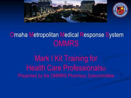 Omaha Metropolitan Medical Response System OMMRS Mark I Kit Training for Health Care Professionals © Presented by the OMMRS Pharmacy Subcommittee.