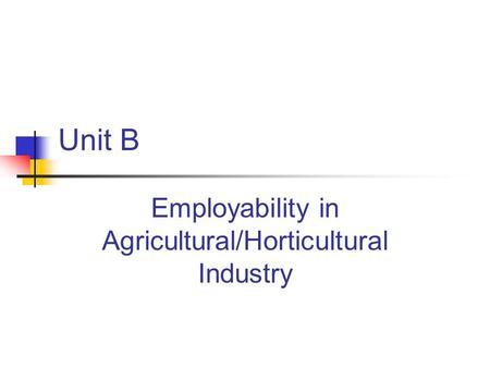 Unit B Employability in Agricultural/Horticultural Industry.