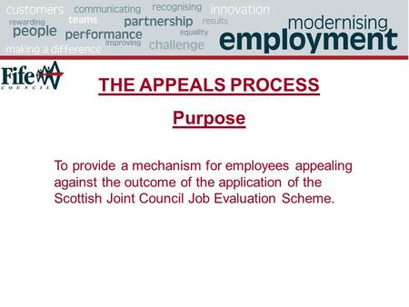 THE APPEALS PROCESS Purpose To provide a mechanism for employees appealing against the outcome of the application of the Scottish Joint Council Job Evaluation.