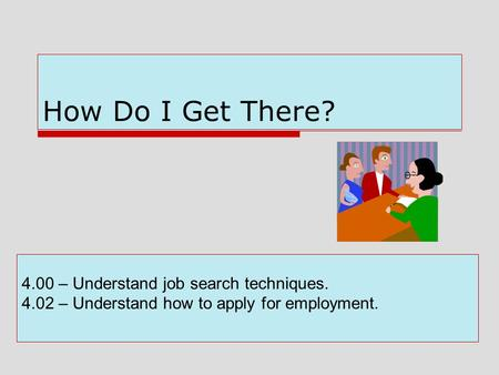 How Do I Get There? 4.00 – Understand job search techniques. 4.02 – Understand how to apply for employment.