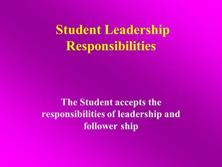 Student Leadership Responsibilities The Student accepts the responsibilities of leadership and follower ship.
