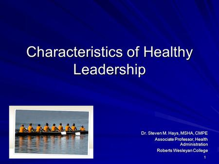 1 Characteristics of Healthy Leadership Dr. Steven M. Hays, MSHA, CMPE Dr. Steven M. Hays, MSHA, CMPE Associate Professor, Health Administration Roberts.