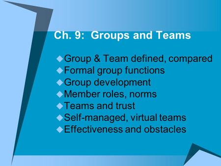 Ch. 9: Groups and Teams  Group & Team defined, compared  Formal group functions  Group development  Member roles, norms  Teams and trust  Self-managed,