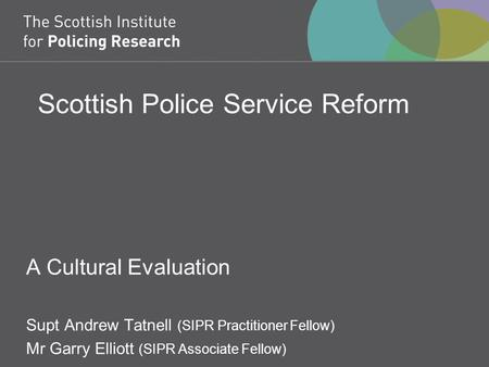 Scottish Police Service Reform A Cultural Evaluation Supt Andrew Tatnell (SIPR Practitioner Fellow) Mr Garry Elliott (SIPR Associate Fellow)