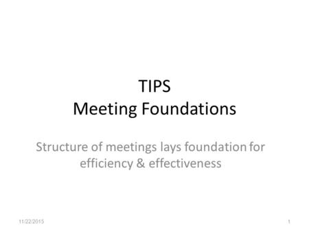 TIPS Meeting Foundations Structure of meetings lays foundation for efficiency & effectiveness 11/22/20151.