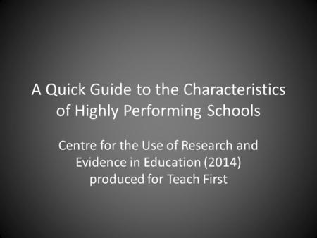 A Quick Guide to the Characteristics of Highly Performing Schools Centre for the Use of Research and Evidence in Education (2014) produced for Teach First.