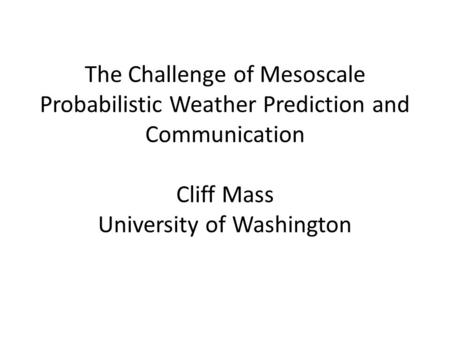 The Challenge of Mesoscale Probabilistic Weather Prediction and Communication Cliff Mass University of Washington.