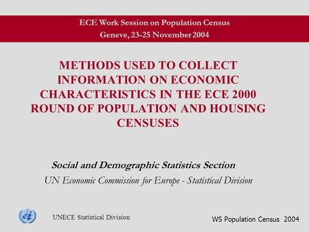 WS Population Census 2004 UNECE Statistical Division METHODS USED TO COLLECT INFORMATION ON ECONOMIC CHARACTERISTICS IN THE ECE 2000 ROUND OF POPULATION.