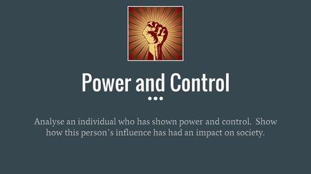 Power and Control Analyse an individual who has shown power and control. Show how this person ' s influence has had an impact on society.