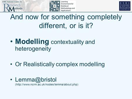 And now for something completely different, or is it? Modelling contextuality and heterogeneity Or Realistically complex modelling (http://www.ncrm.ac.uk/nodes/lemma/about.php)