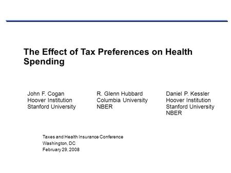 Taxes and Health Insurance Conference Washington, DC February 29, 2008 The Effect of Tax Preferences on Health Spending John F. CoganR. Glenn HubbardDaniel.