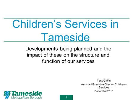 1 Children's Services in Tameside Tony Griffin Assistant Executive Director, Children's Services December 2013 Developments being planned and the impact.