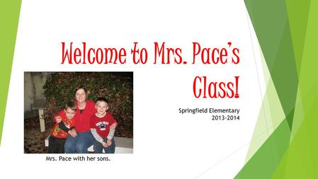 Welcome to Mrs. Pace's Class! Springfield Elementary 2013-2014 Mrs. Pace with her sons.