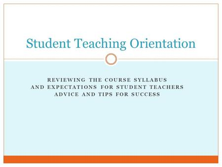 REVIEWING THE COURSE SYLLABUS AND EXPECTATIONS FOR STUDENT TEACHERS ADVICE AND TIPS FOR SUCCESS Student Teaching Orientation.