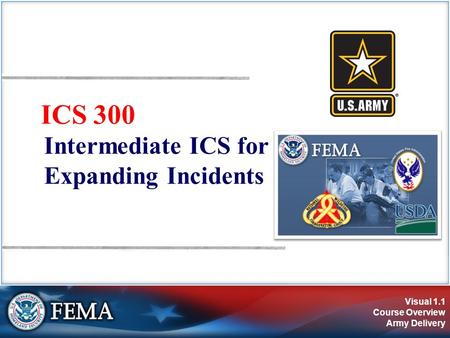 Visual 1.1 Course Overview Army Delivery ICS 300 Intermediate ICS for Expanding Incidents.