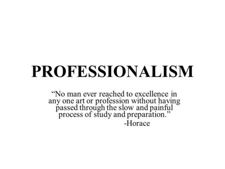 "PROFESSIONALISM ""No man ever reached to excellence in any one art or profession without having passed through the slow and painful process of study and."