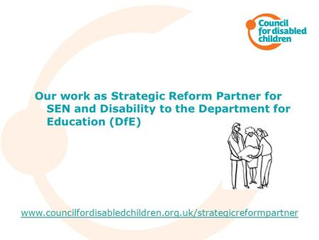 Our work as Strategic Reform Partner for SEN and Disability to the Department for Education (DfE) www.councilfordisabledchildren.org.uk/strategicreformpartner.