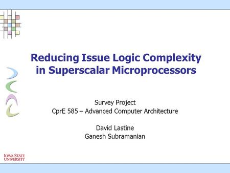 Reducing Issue Logic Complexity in Superscalar Microprocessors Survey Project CprE 585 – Advanced Computer Architecture David Lastine Ganesh Subramanian.