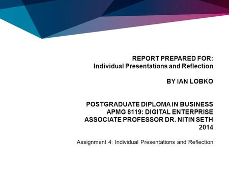 REPORT PREPARED FOR: Individual Presentations and Reflection BY IAN LOBKO POSTGRADUATE DIPLOMA IN BUSINESS APMG 8119: DIGITAL ENTERPRISE ASSOCIATE PROFESSOR.
