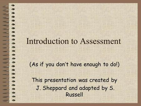(As if you don't have enough to do!) This presentation was created by J. Sheppard and adapted by S. Russell Introduction to Assessment.