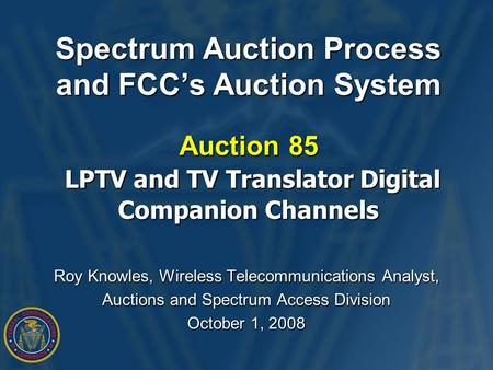 Spectrum Auction Process and FCC's Auction System Auction 85 LPTV and TV Translator Digital Companion Channels Roy Knowles, Wireless Telecommunications.