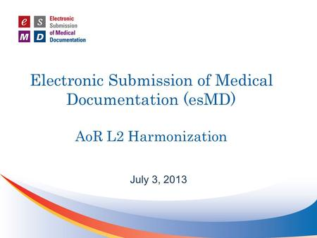 Electronic Submission of Medical Documentation (esMD) AoR L2 Harmonization July 3, 2013.