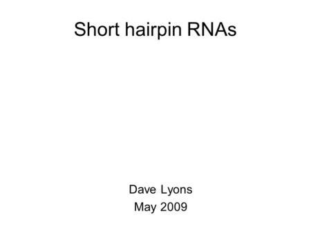Short hairpin RNAs Dave Lyons May 2009. Short hairpin RNAs Discovery of interfering RNAs shRNAs in biology shRNAs in medicine.