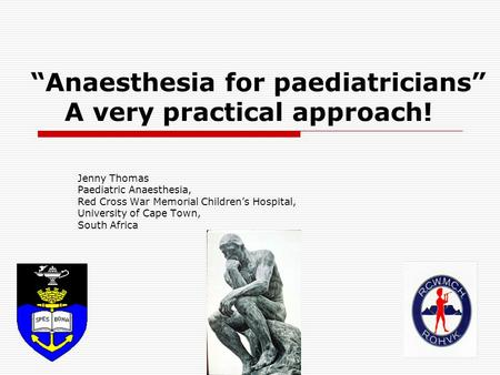 """Anaesthesia for paediatricians"" A very practical approach! Jenny Thomas Paediatric Anaesthesia, Red Cross War Memorial Children's Hospital, University."