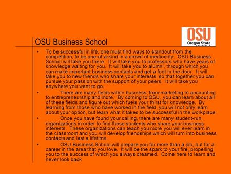 OSU Business School To be successful in life, one must find ways to standout from the competition, to be one-of-a-kind in a crowd of mediocrity. OSU Business.