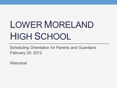 L OWER M ORELAND H IGH S CHOOL Scheduling Orientation for Parents and Guardians February 29, 2012 Welcome!