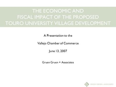 THE ECONOMIC AND FISCAL IMPACT OF THE PROPOSED TOURO UNIVERSITY VILLAGE DEVELOPMENT A Presentation to the Vallejo Chamber of Commerce June 13, 2007 Gruen.
