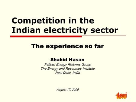 Competition in the Indian electricity sector The experience so far Shahid Hasan Fellow, Energy Reforms Group The Energy and Resources Institute New Delhi,
