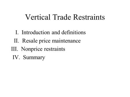 Vertical Trade Restraints I. Introduction and definitions II. Resale price maintenance III. Nonprice restraints IV. Summary.